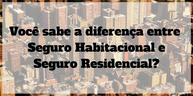 Você sabe a diferença entre seguro habitacional e seguro residencial?