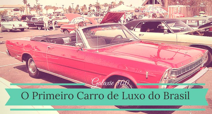 Imagem do carro Ford Galaxie 500 vermelho, com a legenda: Galaxie 500 primeiro carro de luxo do Brasil