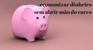 imagem de um cofre de porquinho com a legenda: economizar dinheiro sem abrir mão do carro